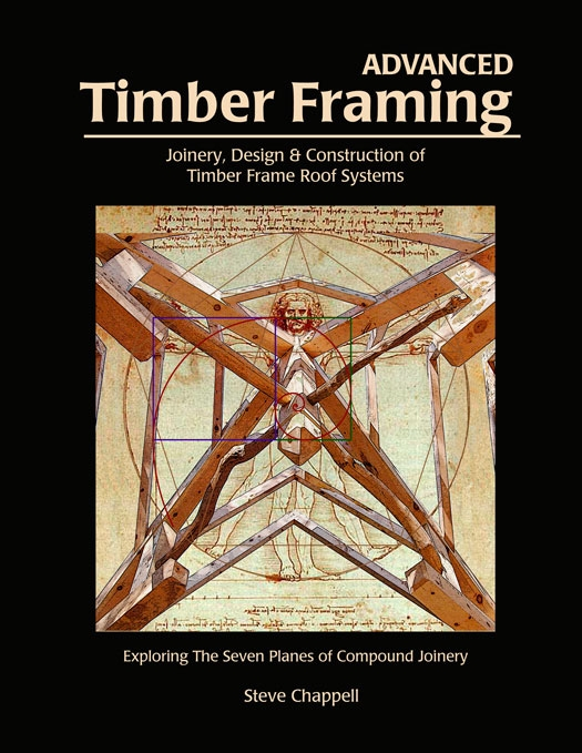Advanced Timber Framing: Joinery, Design & Construction of Timber Frame Roof Systems by Steve Chappell