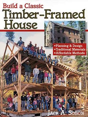 Build a Classic Timber Framed House by Jack A. Sobon